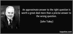 quote-an-approximate-answer-to-the-right-question-is-worth-a-great-deal-more-than-a-precise-answer-to-the-john-tukey-274189
